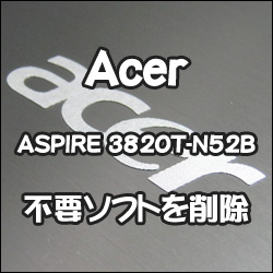 Acer ASPIRE 3820T-N52B をリストアしたので、不要ソフトを削除しました。メモ。