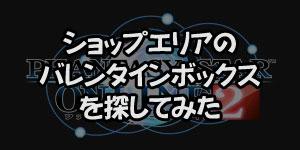 [PSO2] Phantasy Star Online 2 ショップエリアのバレンタインボックスを探してみました。