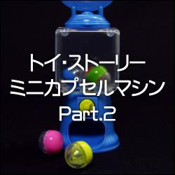 ガチャのガチャ! 「トイ・ストーリー ミニカプセルマシン Part.2」 タカラトミーアーツ