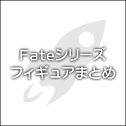 Fateシリーズ フィギュアまとめ