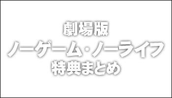 映画 「ノーゲーム・ノーライフ ゼロ」 DVD/BD 特典まとめ
