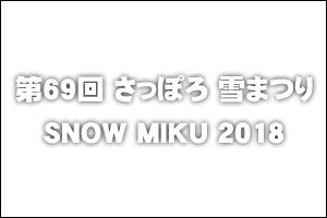 第69回さっぽろ雪まつり -SAPPORO SNOW FESTIVAL 2018- / SNOW MIKU 2018