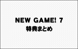 得能正太郎 著『NEW GAME! 7』特典まとめ