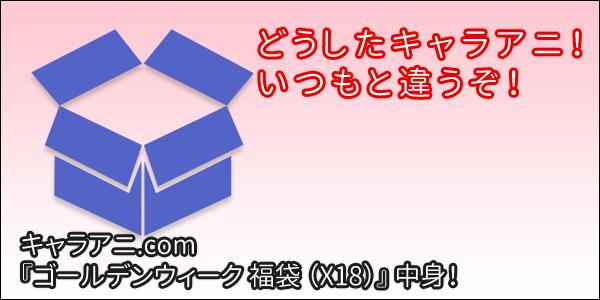 [福袋] キャラアニ.com 『ゴールデンウィーク 福袋(X18)』 中身!