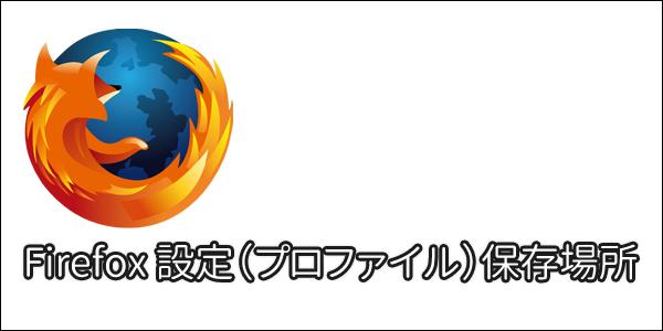 Firefoxの設定(プロファイル)保存場所メモ