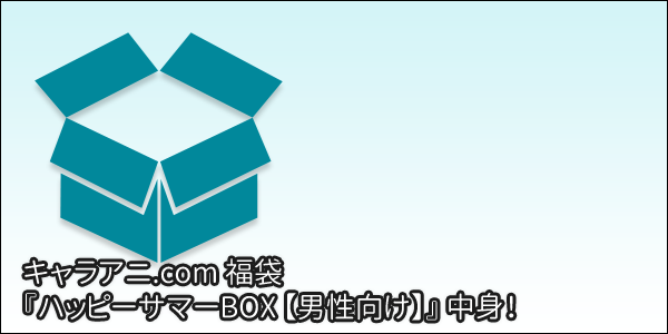 [福袋] キャラアニ.com福袋 『ハッピーサマーBOX 【男性向け】』 の中身!