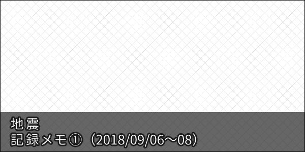 地震 記録メモ1 【2018/09/06 〜 08】