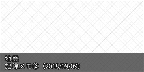 地震 記録メモ(2) 【2018/09/09】