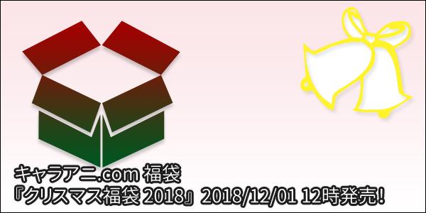 [福袋] キャラアニ.com 福袋 『クリスマス福袋 2018』 が12月1日12時より発売されます!