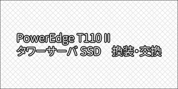 DELL タワーサーバー 「PowerEdge T110 II」 SSD 換装・交換しました!