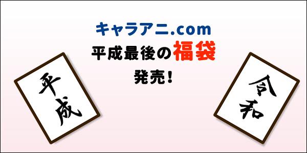 [福袋] キャラアニ.com「平成最後の福袋」が30日発売!