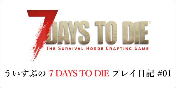 [7DTD]「7 DAYS TO DIE」#001 プレイ始めました。 DAY1