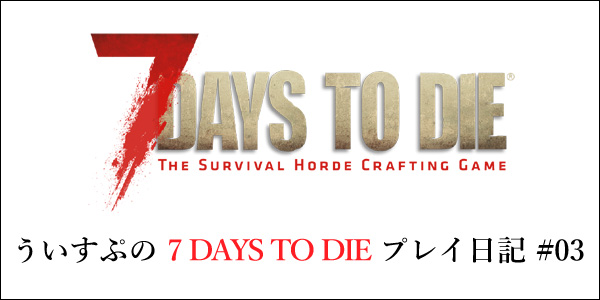 [7DTD]「7 DAYS TO DIE」#003 フェラル・ホード準備 DAY4 〜 DAY6