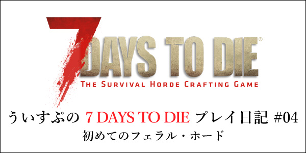 [7DTD]「7 DAYS TO DIE」#004 7日目(1回目)フェラル・ホード