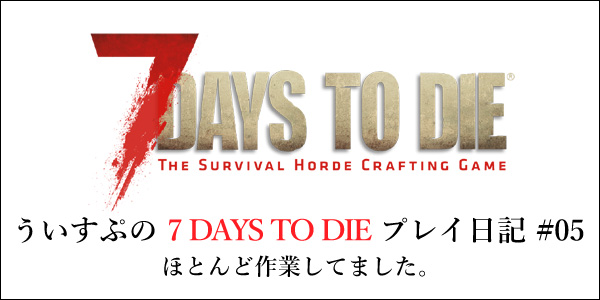 「7 DAYS TO DIE」プレイ日記5回目 作業回