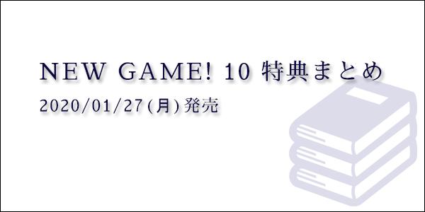 得能正太郎 著『NEW GAME! 10』特典まとめ