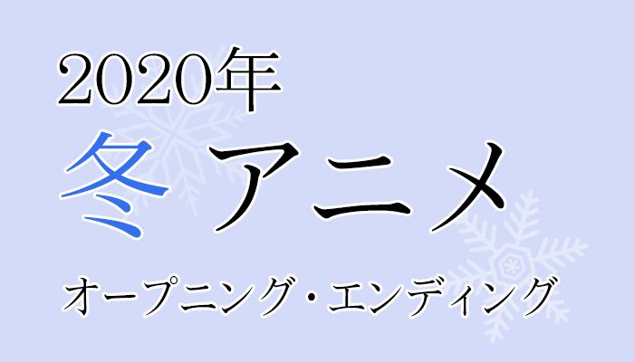 2020年 冬アニメ OP/ED メモ