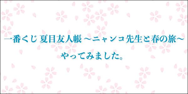 「一番くじ 夏目友人帳 〜ニャンコ先生と春の旅〜」やってみました。
